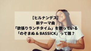 【ヒルナンデス】新テーマ曲「欲張りランチタイム」を歌っている「のぞまぬ & BASSICK」って誰?