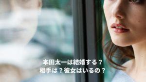 本田太一は結婚するの?相手は?彼女はいるの?