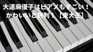 大道麻優子はピアノもすごい!かわいいと評判!【東大王】