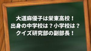 大道麻優子は栄東高校!出身の中学校は?小学校は?クイズ研究部の副部長!