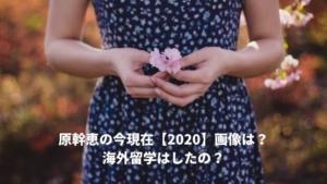 原幹恵の今現在【2020】画像は?海外留学はしている?