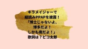 キラメイジャーで縦読みPPAPを披露!「博士じゃないよ、博多だよ!しかも南だよ!」歌詞は?ピコ太郎