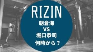 【RIZIN】朝倉海VS堀口恭司は何時から?テレビ放送時間をチェック