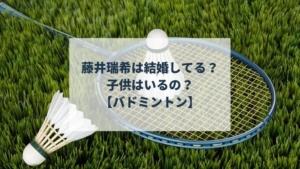藤井瑞希は結婚してる?子供はいるの?【バドミントン】
