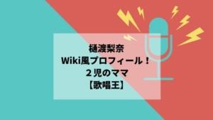樋渡梨奈のWiki風プロフィール!2児のママ【歌唱王】