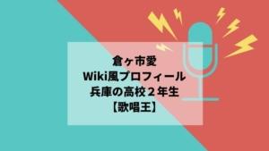 倉ヶ市愛のWiki風プロフィール【歌唱王】