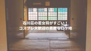 石川荘の若女将がすごい!コスプレ大歓迎の素敵なロケ地