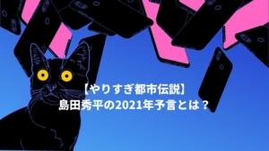 【やりすぎ都市伝説】島田秀平の2021年予言とは?