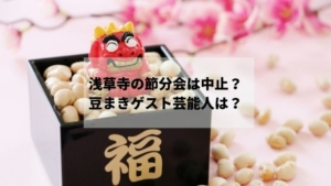 浅草寺の節分会は中止?【2021】豆まきゲスト芸能人は?